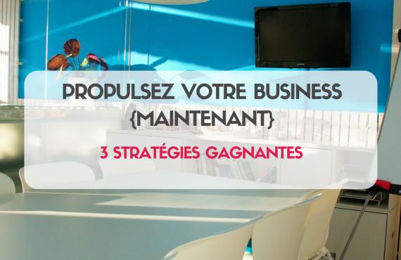 PROPULSEZ VOTRE BUSINESS {MAINTENANT} : 3 stratégies gagnantes