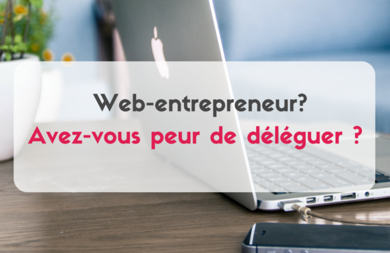 webentrepreneur ? avez-vous peur de déléguer ?