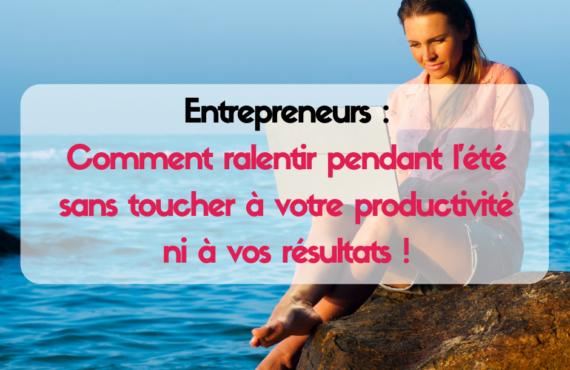 Entrepreneurs : Comment ralentir pendant l'été sans toucher à votre productivité ni à vos résultats !